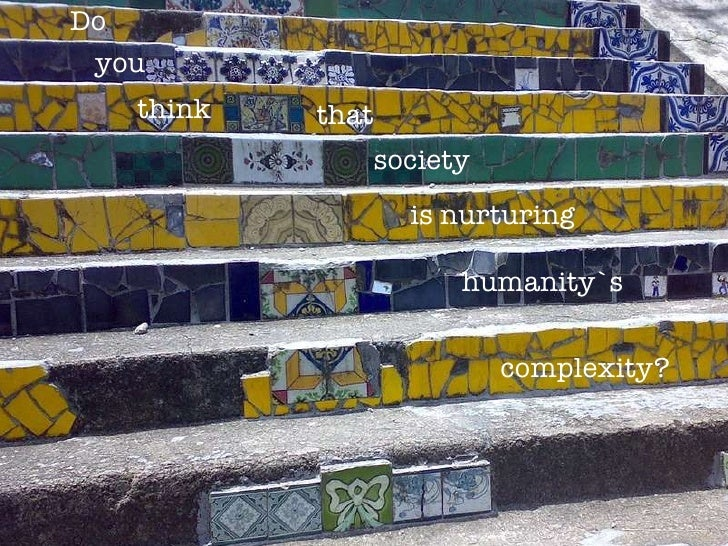 think you Do that society is nurturing humanity`s  complexity?