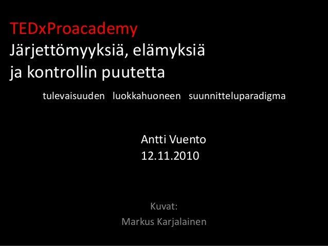 TEDxProacademy Järjettömyyksiä, elämyksiä ja kontrollin puutetta tulevaisuuden luokkahuoneen suunnitteluparadigma Antti Vu...