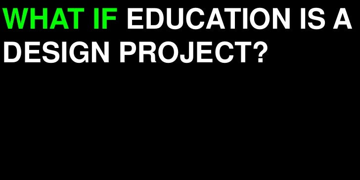WHAT IF EDUCATION IS A DESIGN PROJECT?<br />