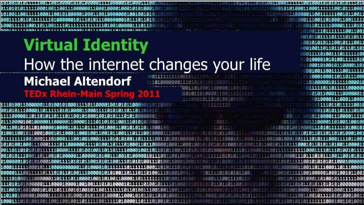 Virtual IdentityHow the internet changes your lifeMichael AltendorfTEDx Rhein-Main Spring 2011