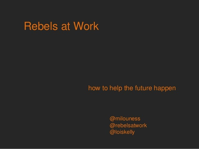 Rebels at Work how to help the future happen @milouness @rebelsatwork @loiskelly