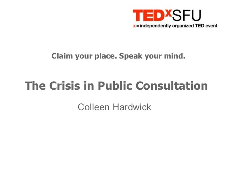 Claim your place. Speak your mind.  The Crisis in Public Consultation Colleen Hardwick