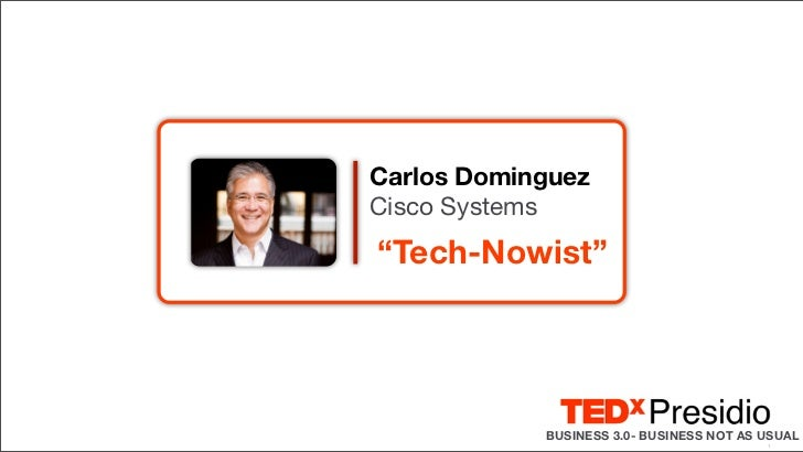 "Carlos DominguezCisco Systems""Tech-Nowist""            BUSINESS 3.0- BUSINESS NOT AS USUAL                                 ..."