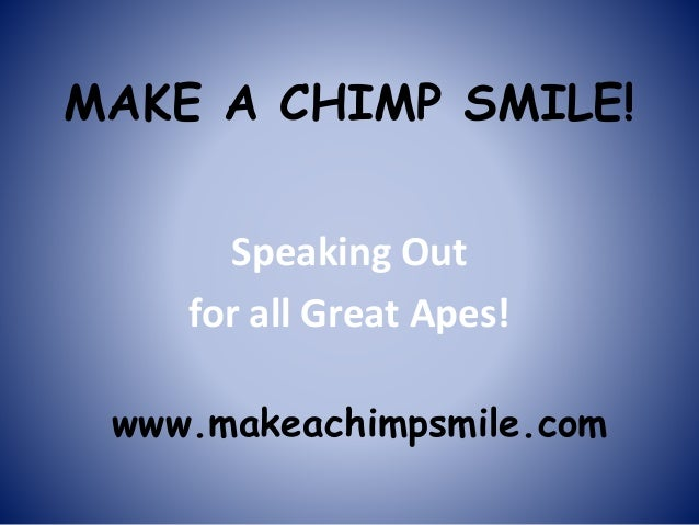 MAKE A CHIMP SMILE! Speaking Out for all Great Apes! www.makeachimpsmile.com
