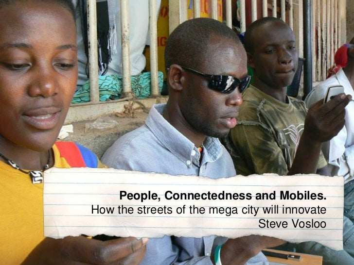 People, Connectedness and Mobiles.<br />How the streets of the mega city will innovateSteve Vosloo<br />