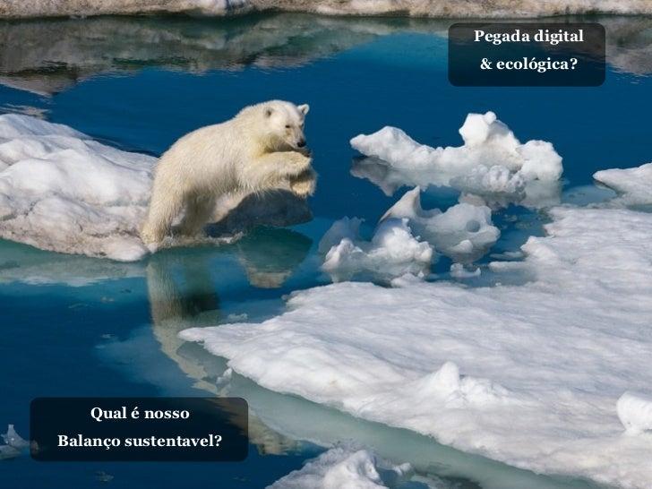 Pegada digital                       & ecológica?   Qual é nossoBalanço sustentavel?