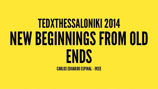 TEDXTHESSALONIKI 2014 NEW BEGINNINGS FROM OLD ENDSCARLOS EDUARDO ESPINAL - @CEE