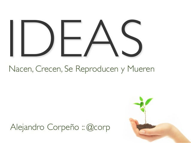 IDEASNacen, Crecen, Se Reproducen y Mueren Alejandro Corpeño :: @corp
