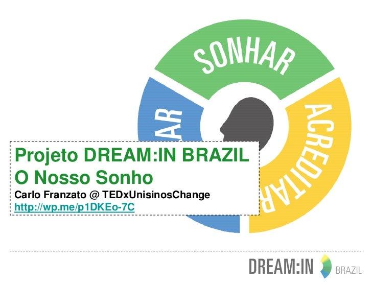 Projeto DREAM:IN BRAZILO Nosso SonhoCarlo Franzato @ TEDxUnisinosChangehttp://wp.me/p1DKEo-7C