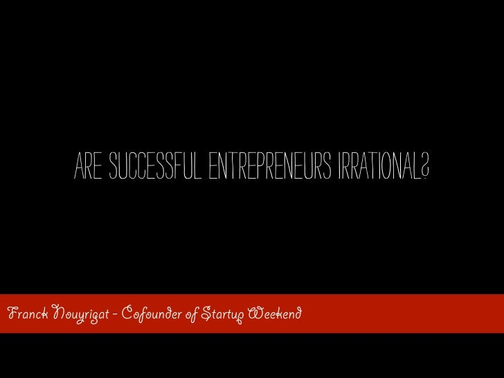 Are successful entrepreneurs irrational?Franck Nouyrigat - Cofounder of Startup Weekend