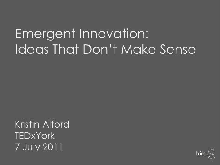 Emergent Innovation: Ideas That Don't Make Sense Kristin Alford TEDxYork 7 July 2011