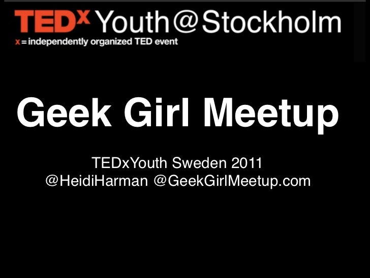Geek Girl Meetup      TEDxYouth Sweden 2011 @HeidiHarman @GeekGirlMeetup.com