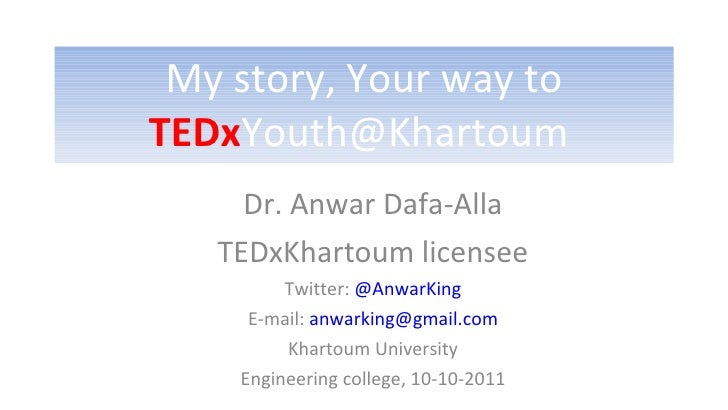 My story, Your way to  TEDx Youth@Khartoum  Dr. Anwar Dafa-Alla TEDxKhartoum licensee Twitter:  @AnwarKing E-mail:  [email...