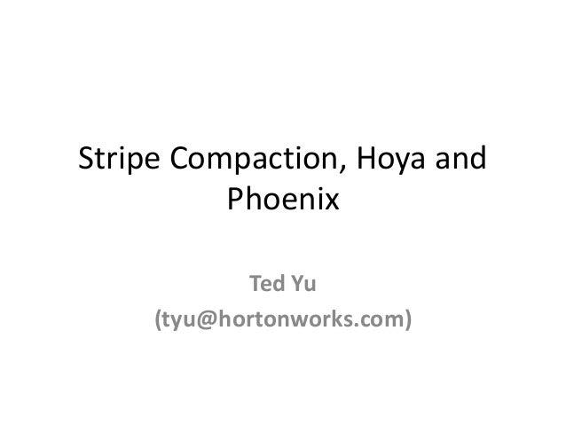 Stripe Compaction, Hoya and Phoenix Ted Yu (tyu@hortonworks.com)