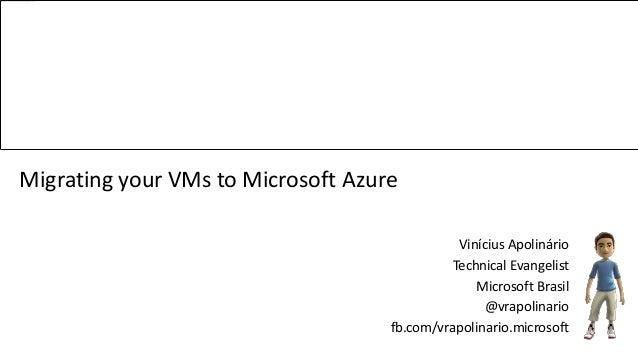 Vinícius Apolinário  Technical Evangelist  Microsoft Brasil  @vrapolinario  Migrating your VMs to Microsoft Azure  fb.com/...