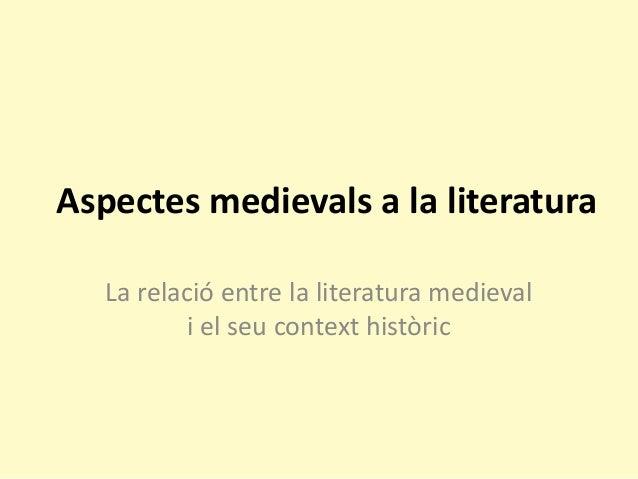 Aspectes medievals a la literatura  La relació entre la literatura medieval i el seu context històric