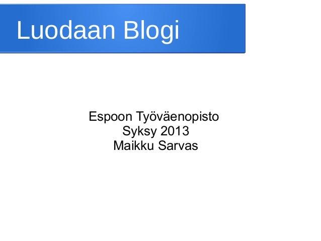 Luodaan Blogi  Espoon Työväenopisto Syksy 2013 Maikku Sarvas