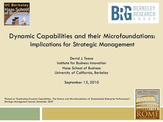 1  Dynamic Capabilities and their Microfoundations: Implications for Strategic Management David J. Teece Institute for Bus...