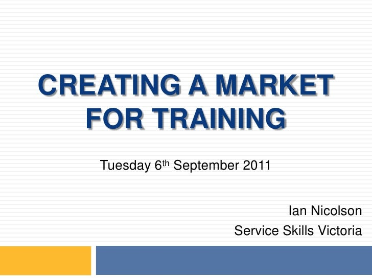 CREATING A MARKET FOR TRAINING<br />Tuesday 6th September 2011<br />Ian Nicolson<br />Service Skills Victoria<br />