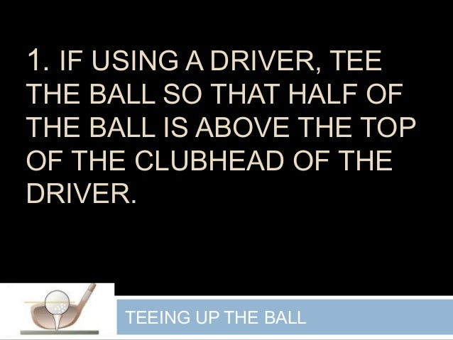 1. IF USING A DRIVER, TEE THE BALL SO THAT HALF OF THE BALL IS ABOVE THE TOP OF THE CLUBHEAD OF THE DRIVER. TEEING UP THE ...