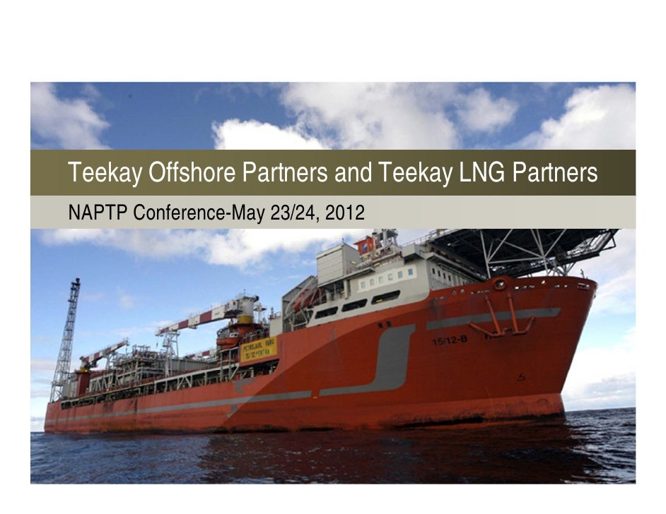 Teekay Offshore Partners and Teekay LNG PartnersNAPTP Conference-May 23/24, 2012