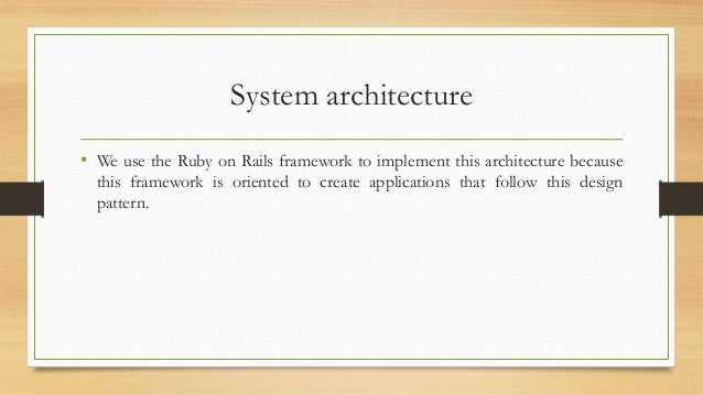 System architecture  • We use the Ruby on Rails framework to implement this architecture because  this framework is orient...
