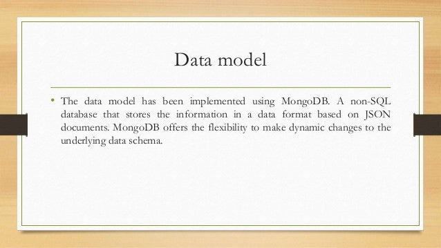 Data model  • The data model has been implemented using MongoDB. A non-SQL  database that stores the information in a data...