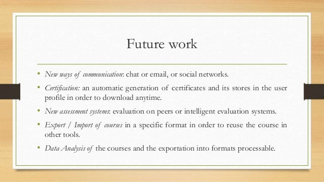 Future work  • New ways of communication: chat or email, or social networks.  • Certification: an automatic generation of ...