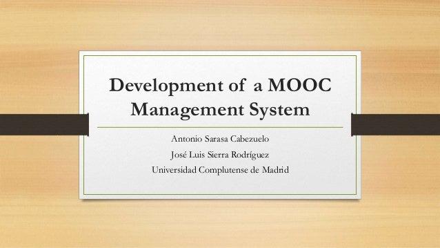 Development of a MOOC  Management System  Antonio Sarasa Cabezuelo  José Luis Sierra Rodríguez  Universidad Complutense de...