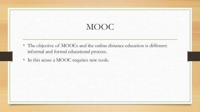 MOOC  • The objective of MOOCs and the online distance education is different:  informal and formal educational process.  ...