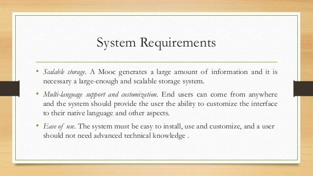 System Requirements  • Scalable storage. A Mooc generates a large amount of information and it is  necessary a large-enoug...