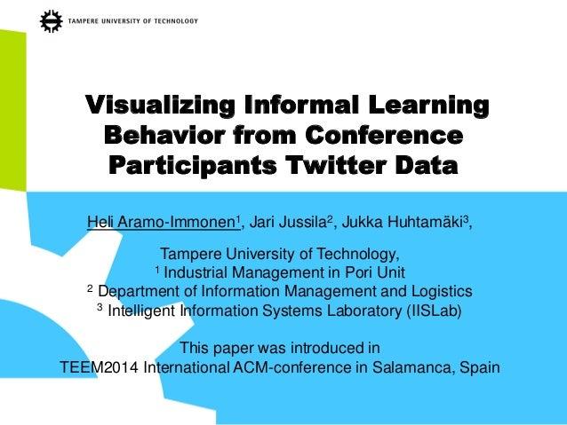 Visualizing Informal Learning Behavior from Conference Participants Twitter Data  Heli Aramo-Immonen1, Jari Jussila2, Jukk...