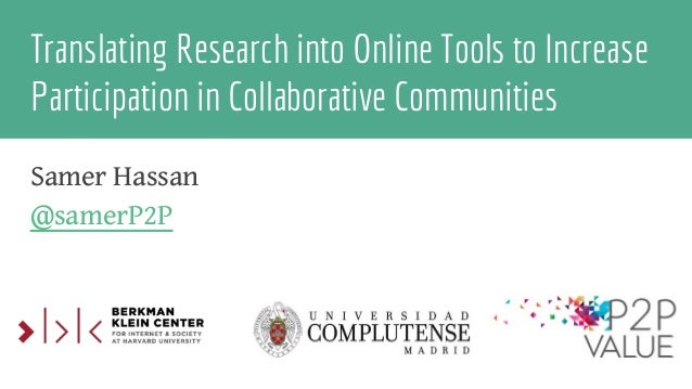 Translating Research into Online Tools to Increase Participation in Collaborative Communities Samer Hassan @samerP2P