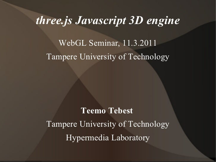 three.js Javascript 3D engine     WebGL Seminar, 11.3.2011  Tampere University of Technology          Teemo Tebest  Tamper...