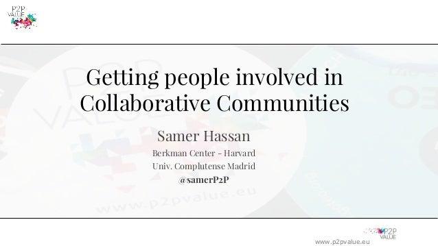 www.p2pvalue.eu Getting people involved in Collaborative Communities Samer Hassan Berkman Center - Harvard Univ. Compluten...