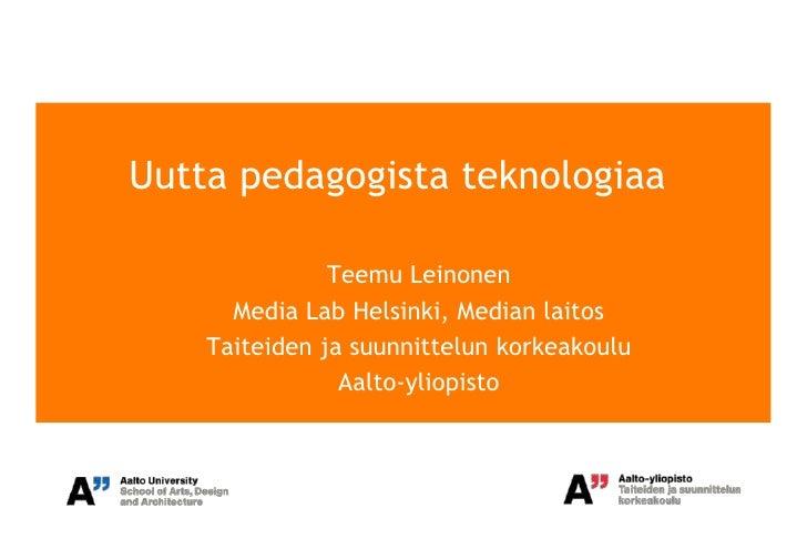 Uutta pedagogista teknologiaa               Teemu Leinonen      Media Lab Helsinki, Median laitos    Taiteiden ja suunnitt...