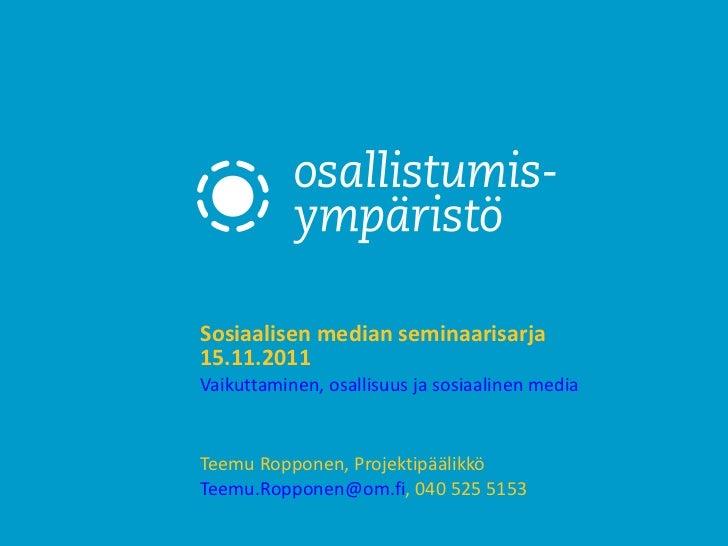 Sosiaalisen median seminaarisarja 15.11.2011 Vaikuttaminen, osallisuus ja sosiaalinen media   Teemu Ropponen, Projektipääl...