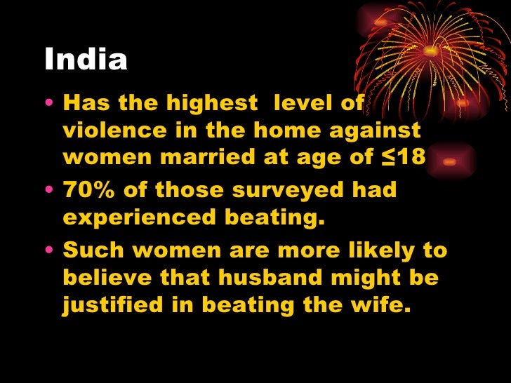 India <ul><li>Has the highest  level of violence in the home against women married at age of ≤18 </li></ul><ul><li>70% of ...
