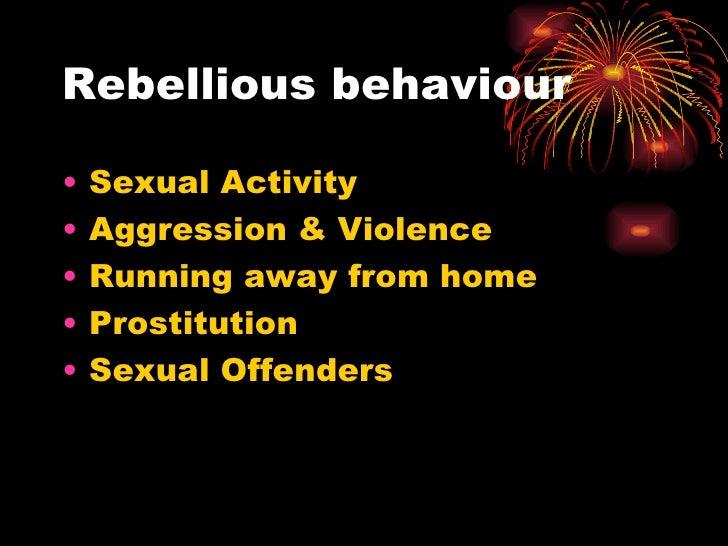 Rebellious behaviour <ul><li>Sexual Activity </li></ul><ul><li>Aggression & Violence </li></ul><ul><li>Running away from h...