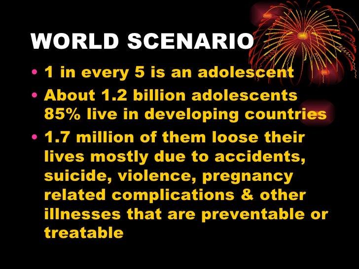 WORLD SCENARIO <ul><li>1 in every 5 is an adolescent </li></ul><ul><li>About 1.2 billion adolescents 85% live in developin...