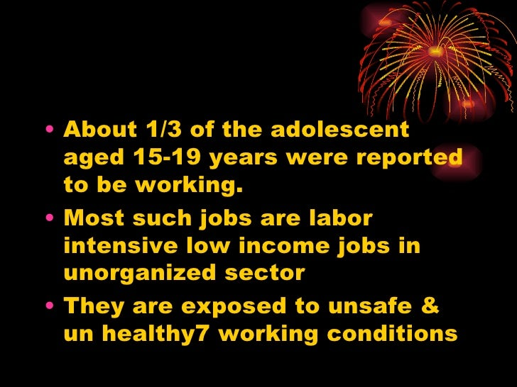 <ul><li>About 1/3 of the adolescent aged 15-19 years were reported to be working. </li></ul><ul><li>Most such jobs are lab...