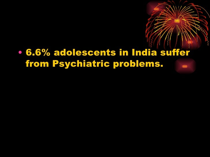 <ul><li>6.6% adolescents in India suffer from Psychiatric problems. </li></ul>
