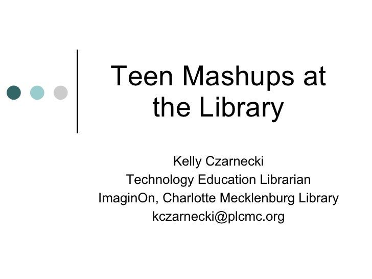 Teen Mashups at the Library Kelly Czarnecki Technology Education Librarian ImaginOn, Charlotte Mecklenburg Library [email_...