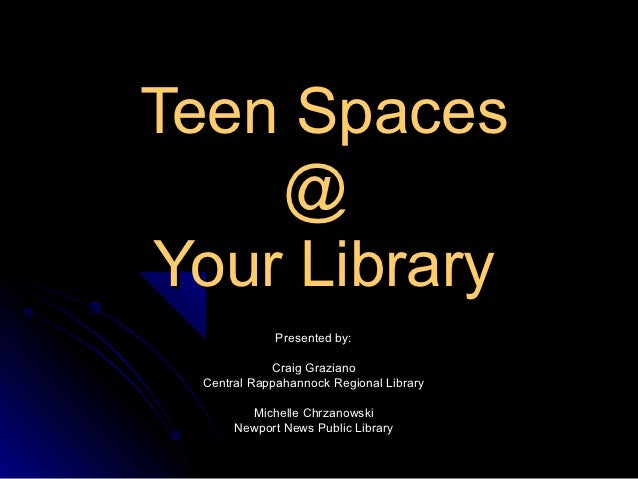 Teen Spaces    @Your Library              Presented by:             Craig Graziano  Central Rappahannock Regional Library ...