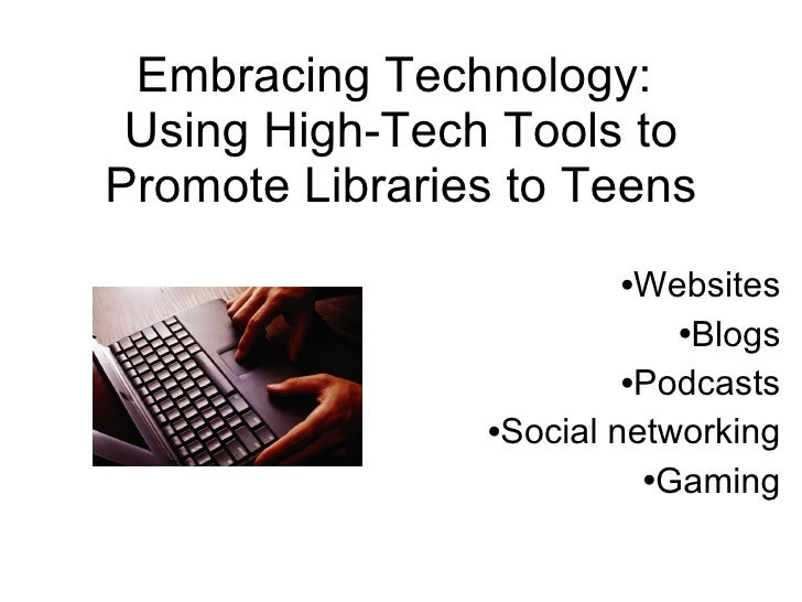 Embracing Technology:  Using High-Tech Tools to Promote Libraries to Teens <ul><li>Websites </li></ul><ul><li>Blogs </li><...