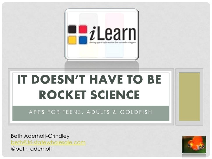 IT DOESN'T HAVE TO BE      ROCKET SCIENCE      APPS FOR TEENS, ADULTS & GOLDFISHBeth Aderholt-Grindleybeth@tri-statewholes...