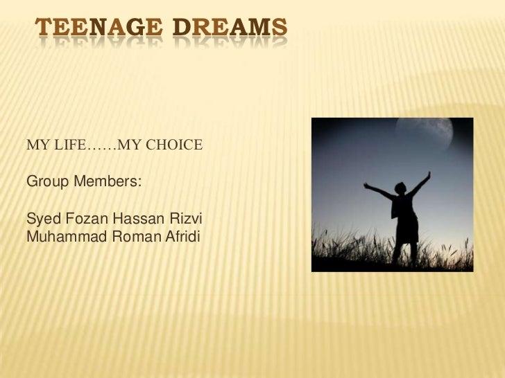 TEENAGE DREAMSMY LIFE……MY CHOICEGroup Members:Syed Fozan Hassan RizviMuhammad Roman Afridi