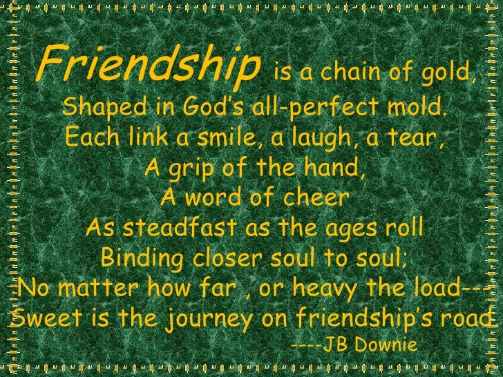 Friendship  is a chain of gold,<br />Shaped in God's all-perfect mold.<br />Each link a smile, a laugh, a tear,<br />A gri...