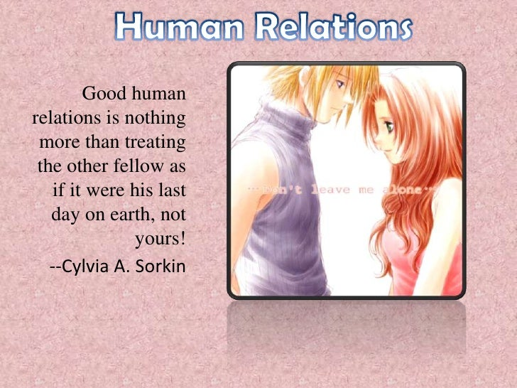 Human Relations<br />Good human relations is nothing more than treating the other fellow as if it were his last day on ear...