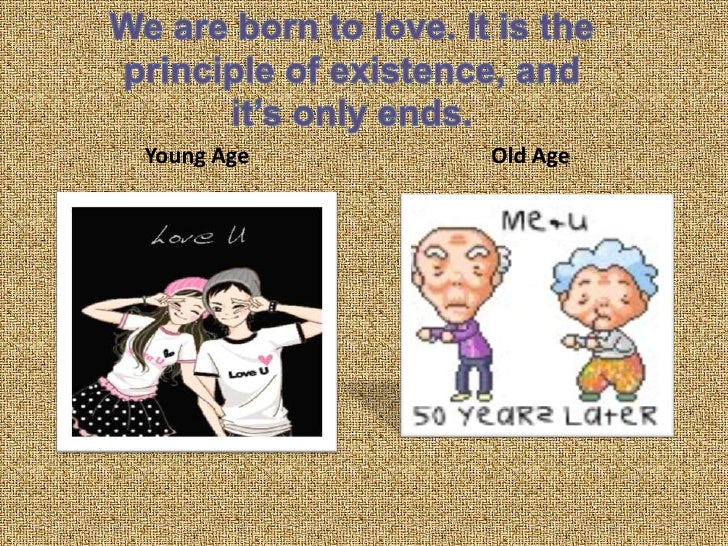 Young Age<br />Old Age<br />We are born to love. It is the principle of existence, and it's only ends.<br />